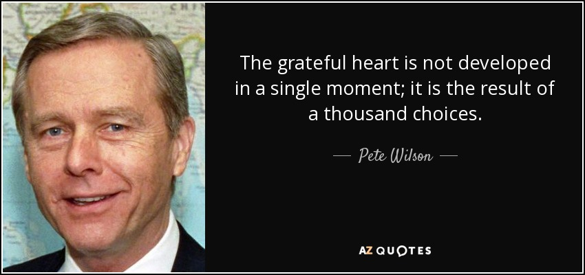 The grateful heart is not developed in a single moment; it is the result of a thousand choices. - Pete Wilson