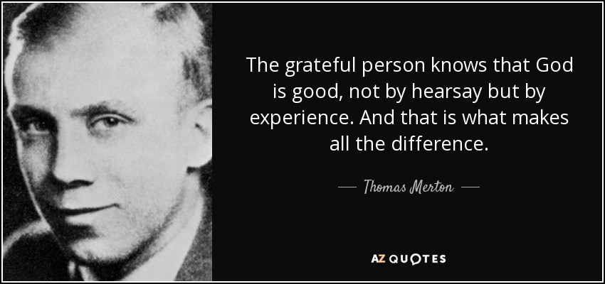 The grateful person knows that God is good, not by hearsay but by experience. And that is what makes all the difference. - Thomas Merton