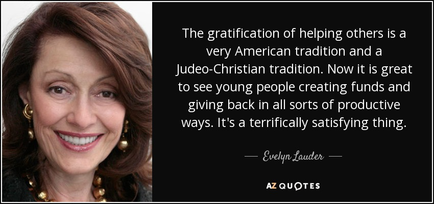 The gratification of helping others is a very American tradition and a Judeo-Christian tradition. Now it is great to see young people creating funds and giving back in all sorts of productive ways. It's a terrifically satisfying thing. - Evelyn Lauder