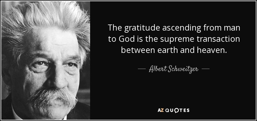 The gratitude ascending from man to God is the supreme transaction between earth and heaven. - Albert Schweitzer
