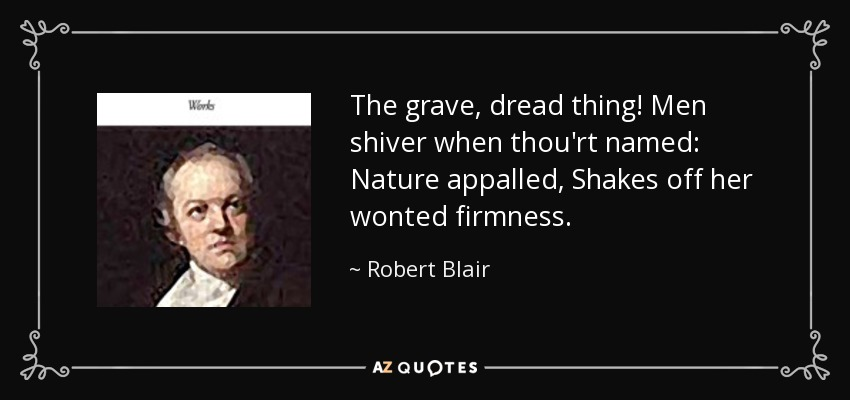 The grave, dread thing! Men shiver when thou'rt named: Nature appalled, Shakes off her wonted firmness. - Robert Blair