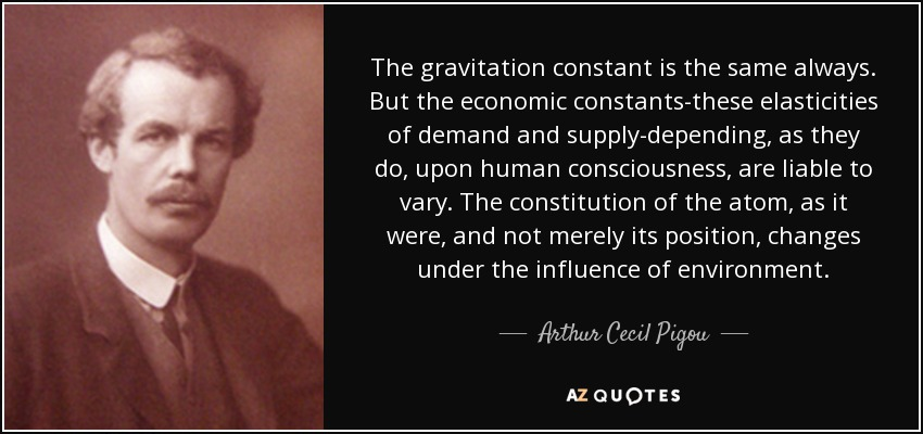The gravitation constant is the same always. But the economic constants-these elasticities of demand and supply-depending, as they do, upon human consciousness, are liable to vary. The constitution of the atom, as it were, and not merely its position, changes under the influence of environment. - Arthur Cecil Pigou