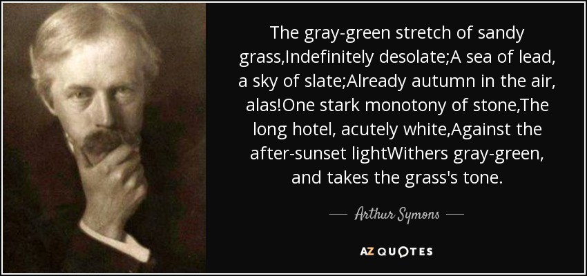 The gray-green stretch of sandy grass,Indefinitely desolate;A sea of lead, a sky of slate;Already autumn in the air, alas!One stark monotony of stone,The long hotel, acutely white,Against the after-sunset lightWithers gray-green, and takes the grass's tone. - Arthur Symons