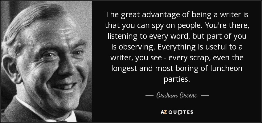 The great advantage of being a writer is that you can spy on people. You're there, listening to every word, but part of you is observing. Everything is useful to a writer, you see - every scrap, even the longest and most boring of luncheon parties. - Graham Greene