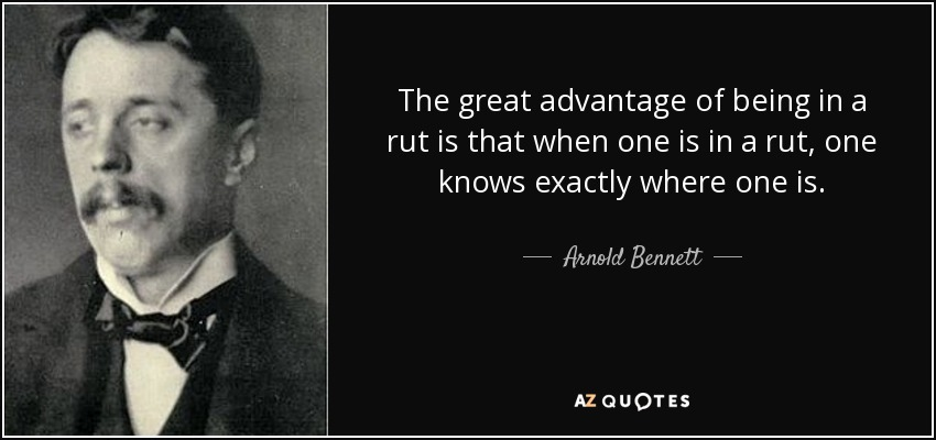The great advantage of being in a rut is that when one is in a rut, one knows exactly where one is. - Arnold Bennett