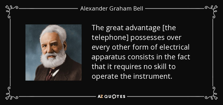 The great advantage [the telephone] possesses over every other form of electrical apparatus consists in the fact that it requires no skill to operate the instrument. - Alexander Graham Bell