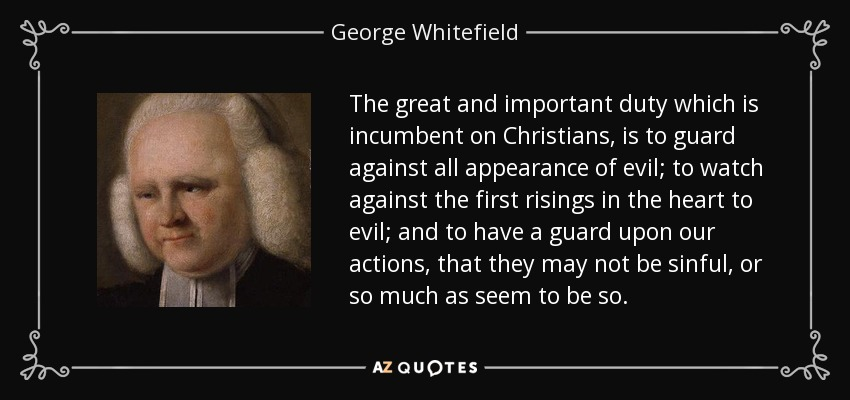 The great and important duty which is incumbent on Christians, is to guard against all appearance of evil; to watch against the first risings in the heart to evil; and to have a guard upon our actions, that they may not be sinful, or so much as seem to be so. - George Whitefield