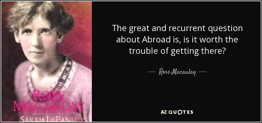 The great and recurrent question about Abroad is, is it worth the trouble of getting there? - Rose Macaulay