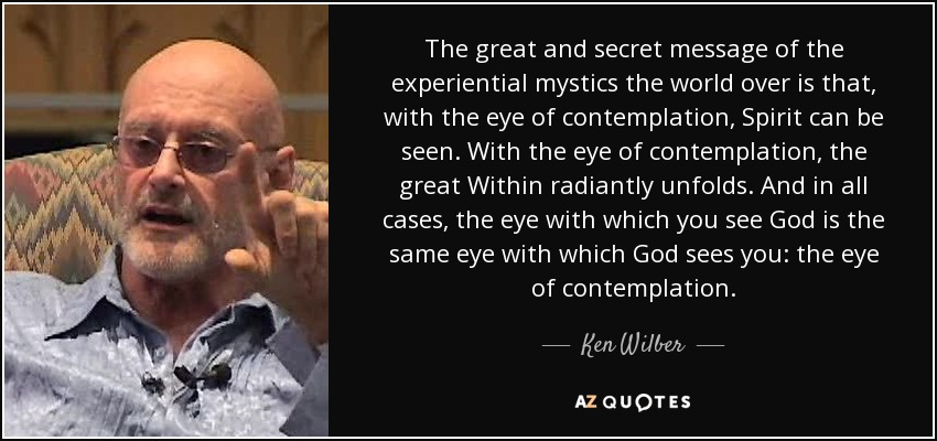 The great and secret message of the experiential mystics the world over is that, with the eye of contemplation, Spirit can be seen. With the eye of contemplation, the great Within radiantly unfolds. And in all cases, the eye with which you see God is the same eye with which God sees you: the eye of contemplation. - Ken Wilber