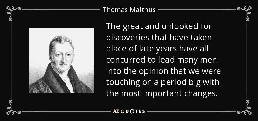 The great and unlooked for discoveries that have taken place of late years have all concurred to lead many men into the opinion that we were touching on a period big with the most important changes. - Thomas Malthus