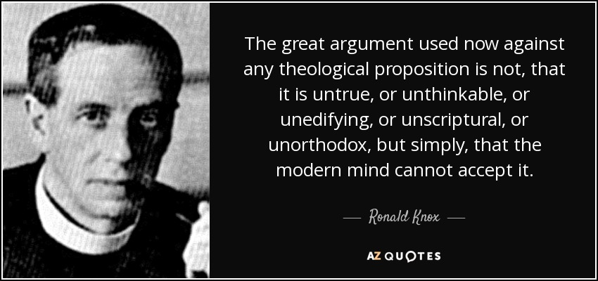 The great argument used now against any theological proposition is not, that it is untrue, or unthinkable, or unedifying, or unscriptural, or unorthodox, but simply, that the modern mind cannot accept it. - Ronald Knox