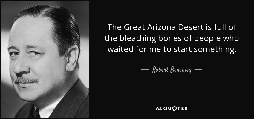 The Great Arizona Desert is full of the bleaching bones of people who waited for me to start something. - Robert Benchley
