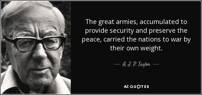 The great armies, accumulated to provide security and preserve the peace, carried the nations to war by their own weight. - A. J. P. Taylor