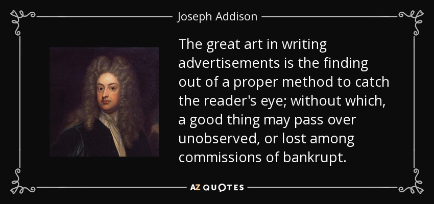 The great art in writing advertisements is the finding out of a proper method to catch the reader's eye; without which, a good thing may pass over unobserved, or lost among commissions of bankrupt. - Joseph Addison