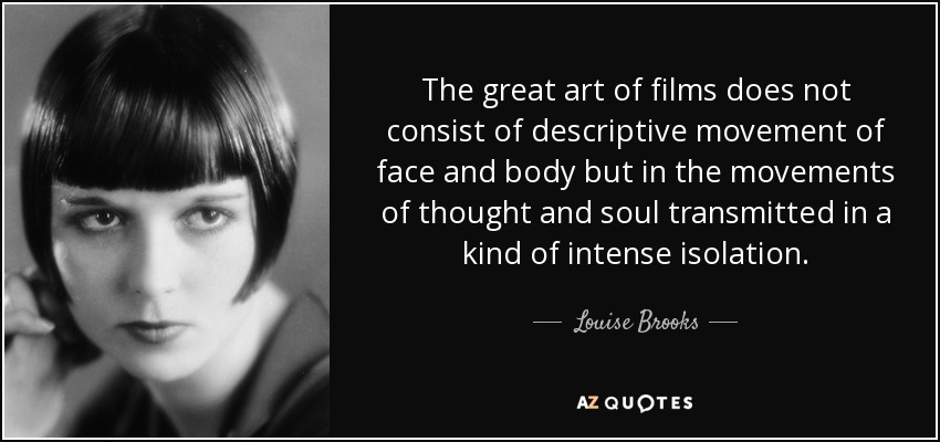 The great art of films does not consist of descriptive movement of face and body but in the movements of thought and soul transmitted in a kind of intense isolation. - Louise Brooks