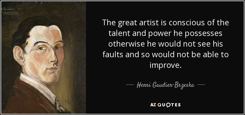 The great artist is conscious of the talent and power he possesses otherwise he would not see his faults and so would not be able to improve. - Henri Gaudier-Brzeska