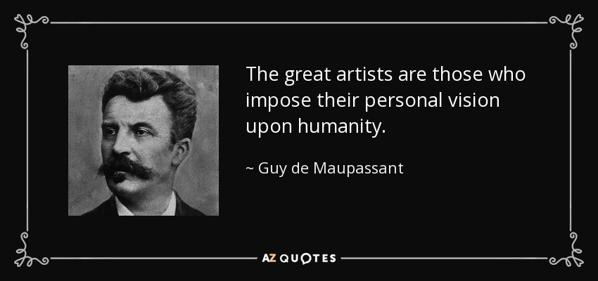 The great artists are those who impose their personal vision upon humanity. - Guy de Maupassant