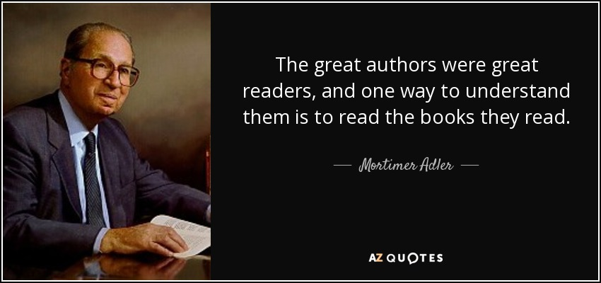 The great authors were great readers, and one way to understand them is to read the books they read. - Mortimer Adler