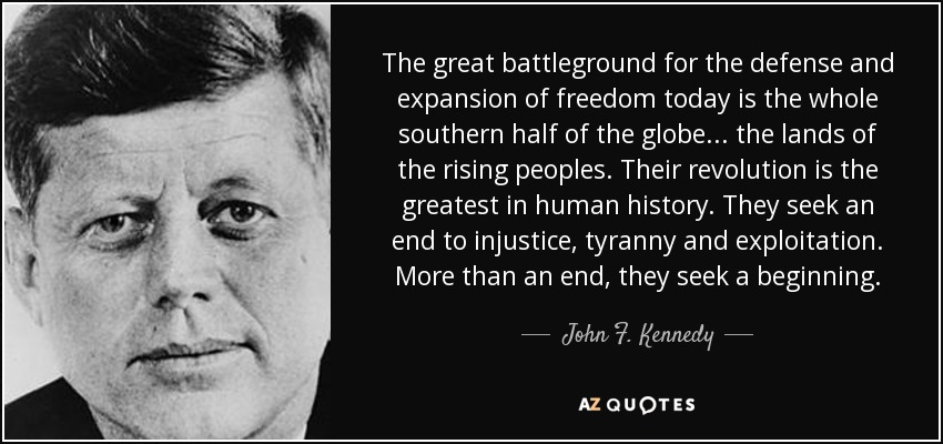 The great battleground for the defense and expansion of freedom today is the whole southern half of the globe... the lands of the rising peoples. Their revolution is the greatest in human history. They seek an end to injustice, tyranny and exploitation. More than an end, they seek a beginning. - John F. Kennedy