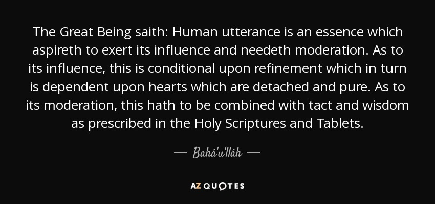The Great Being saith: Human utterance is an essence which aspireth to exert its influence and needeth moderation. As to its influence, this is conditional upon refinement which in turn is dependent upon hearts which are detached and pure. As to its moderation, this hath to be combined with tact and wisdom as prescribed in the Holy Scriptures and Tablets. - Bahá'u'lláh