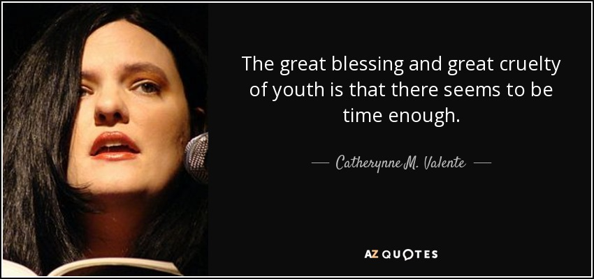 The great blessing and great cruelty of youth is that there seems to be time enough. - Catherynne M. Valente