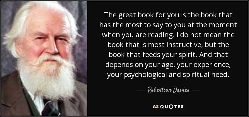 The great book for you is the book that has the most to say to you at the moment when you are reading. I do not mean the book that is most instructive, but the book that feeds your spirit. And that depends on your age, your experience, your psychological and spiritual need. - Robertson Davies