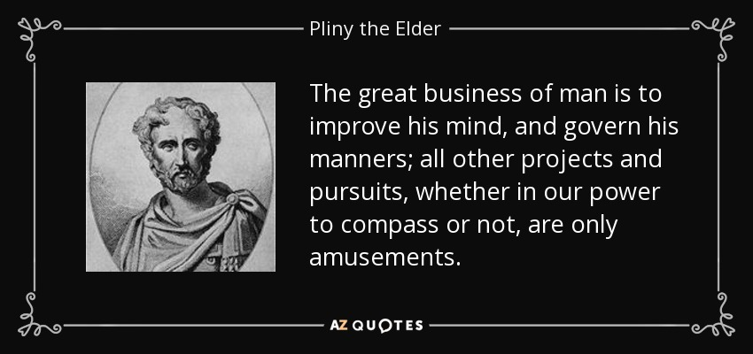The great business of man is to improve his mind, and govern his manners; all other projects and pursuits, whether in our power to compass or not, are only amusements. - Pliny the Elder