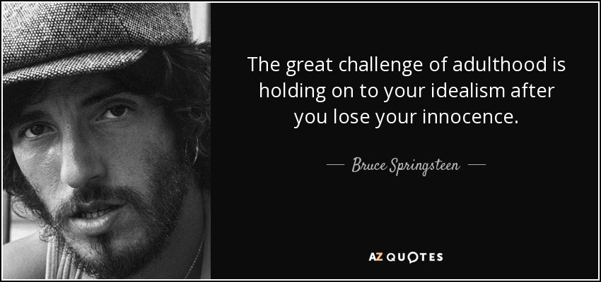 The great challenge of adulthood is holding on to your idealism after you lose your innocence. - Bruce Springsteen