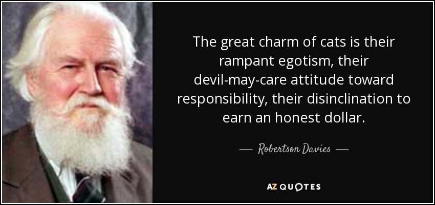 The great charm of cats is their rampant egotism, their devil-may-care attitude toward responsibility, their disinclination to earn an honest dollar. - Robertson Davies
