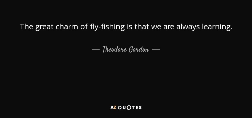 The great charm of fly-fishing is that we are always learning. - Theodore Gordon