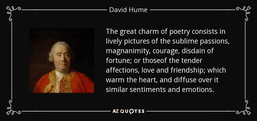 The great charm of poetry consists in lively pictures of the sublime passions, magnanimity, courage, disdain of fortune; or thoseof the tender affections, love and friendship; which warm the heart, and diffuse over it similar sentiments and emotions. - David Hume