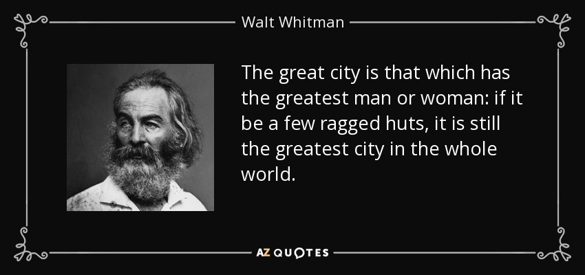 The great city is that which has the greatest man or woman: if it be a few ragged huts, it is still the greatest city in the whole world. - Walt Whitman