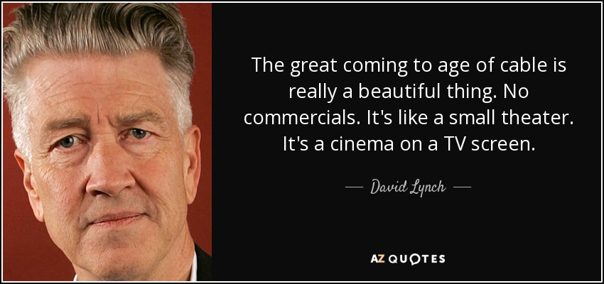 The great coming to age of cable is really a beautiful thing. No commercials. It's like a small theater. It's a cinema on a TV screen. - David Lynch