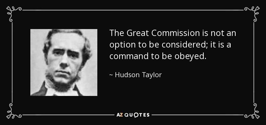 The Great Commission is not an option to be considered; it is a command to be obeyed. - Hudson Taylor