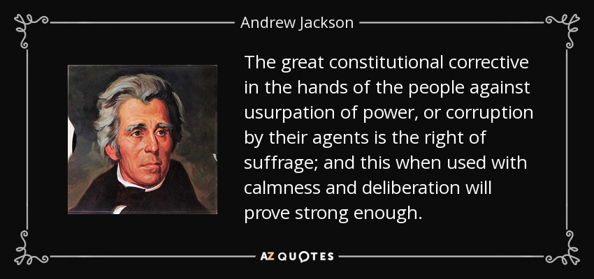 The great constitutional corrective in the hands of the people against usurpation of power, or corruption by their agents is the right of suffrage; and this when used with calmness and deliberation will prove strong enough. - Andrew Jackson