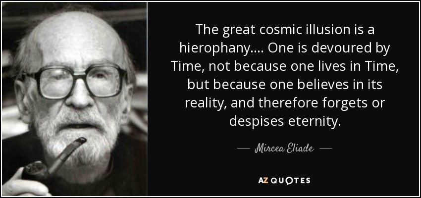 The great cosmic illusion is a hierophany.... One is devoured by Time, not because one lives in Time, but because one believes in its reality, and therefore forgets or despises eternity. - Mircea Eliade