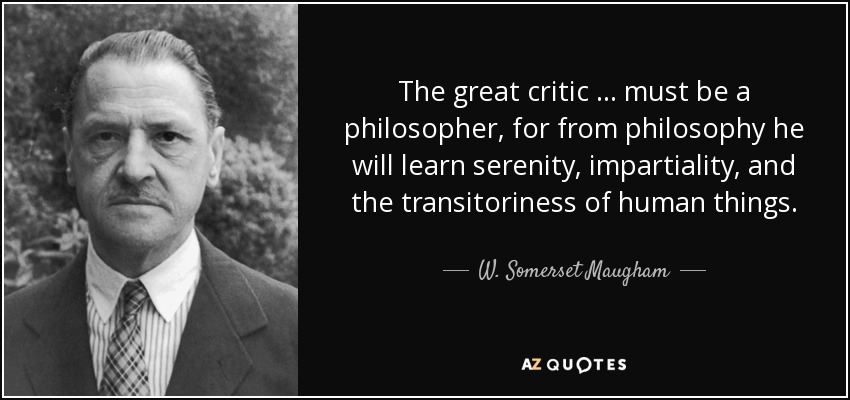 The great critic … must be a philosopher, for from philosophy he will learn serenity, impartiality, and the transitoriness of human things. - W. Somerset Maugham