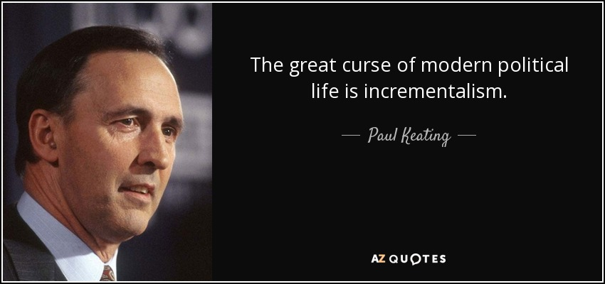 The great curse of modern political life is incrementalism. - Paul Keating