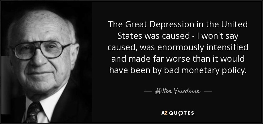 The Great Depression in the United States was caused - I won't say caused, was enormously intensified and made far worse than it would have been by bad monetary policy. - Milton Friedman