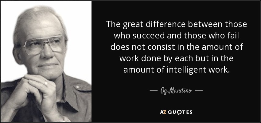 The great difference between those who succeed and those who fail does not consist in the amount of work done by each but in the amount of intelligent work. - Og Mandino