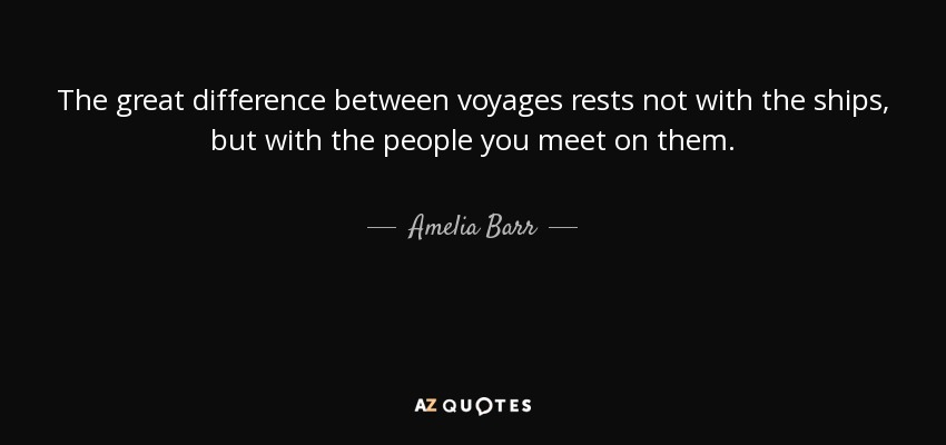 The great difference between voyages rests not with the ships, but with the people you meet on them. - Amelia Barr
