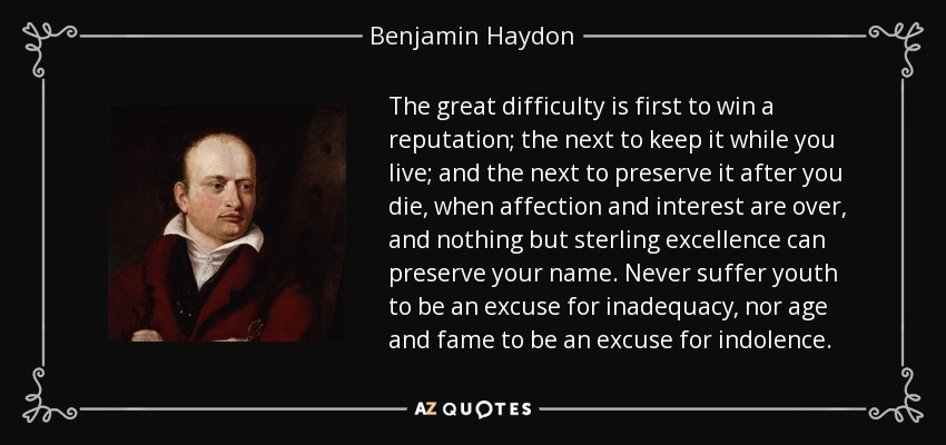 The great difficulty is first to win a reputation; the next to keep it while you live; and the next to preserve it after you die, when affection and interest are over, and nothing but sterling excellence can preserve your name. Never suffer youth to be an excuse for inadequacy, nor age and fame to be an excuse for indolence. - Benjamin Haydon