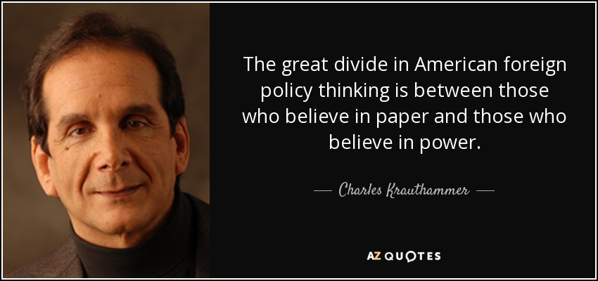 The great divide in American foreign policy thinking is between those who believe in paper and those who believe in power. - Charles Krauthammer