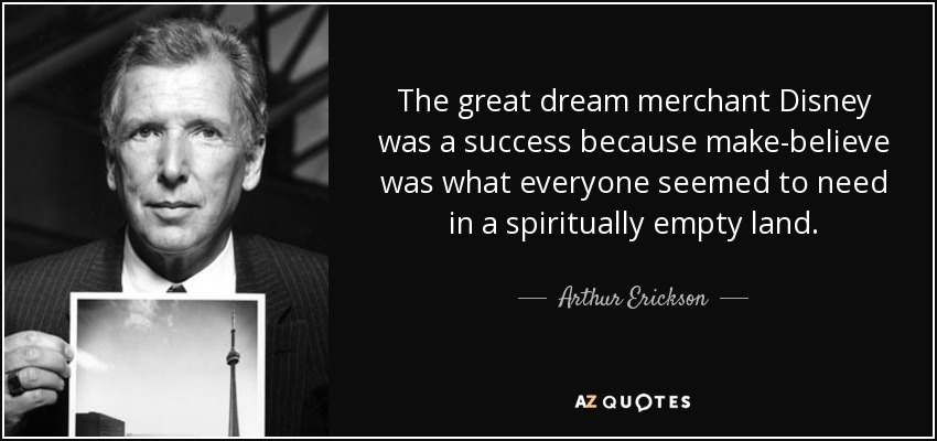 The great dream merchant Disney was a success because make-believe was what everyone seemed to need in a spiritually empty land. - Arthur Erickson