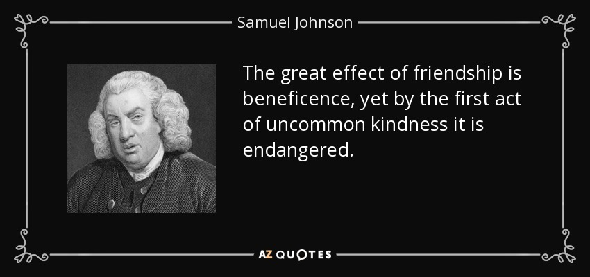 The great effect of friendship is beneficence, yet by the first act of uncommon kindness it is endangered. - Samuel Johnson