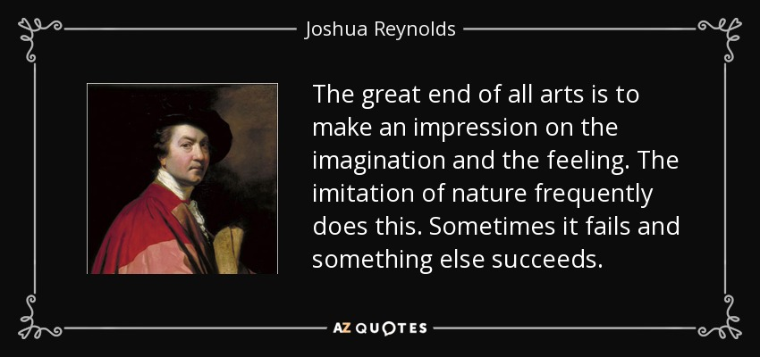 The great end of all arts is to make an impression on the imagination and the feeling. The imitation of nature frequently does this. Sometimes it fails and something else succeeds. - Joshua Reynolds