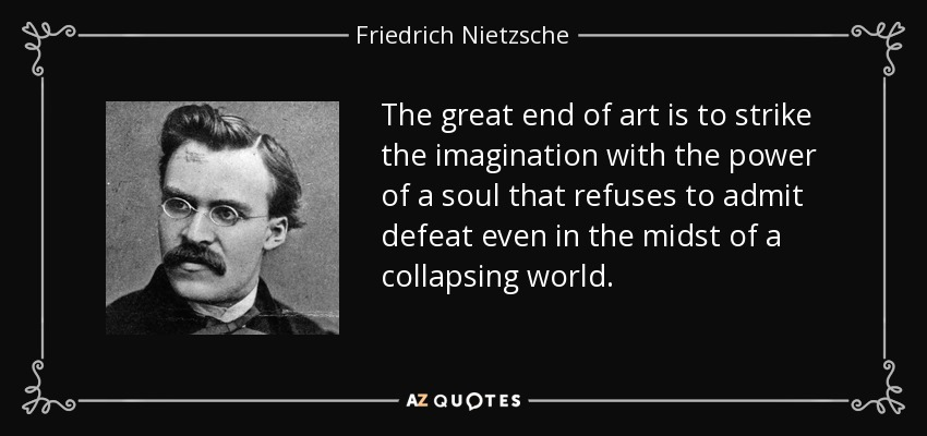 The great end of art is to strike the imagination with the power of a soul that refuses to admit defeat even in the midst of a collapsing world. - Friedrich Nietzsche