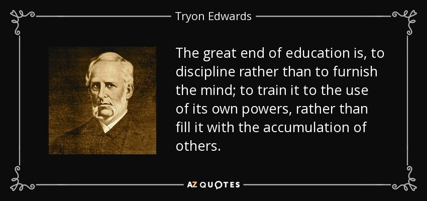 The great end of education is to discipline rather than to furnish the mind; to train it to the use of its own powers rather than to fill it with the accumulation of others. - Tryon Edwards
