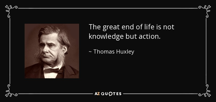 The great end of life is not knowledge but action. - Thomas Huxley