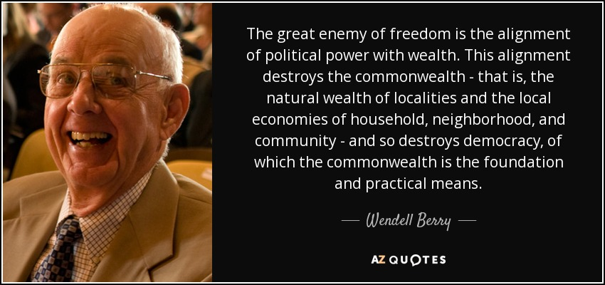 The great enemy of freedom is the alignment of political power with wealth. This alignment destroys the commonwealth - that is, the natural wealth of localities and the local economies of household, neighborhood, and community - and so destroys democracy, of which the commonwealth is the foundation and practical means. - Wendell Berry